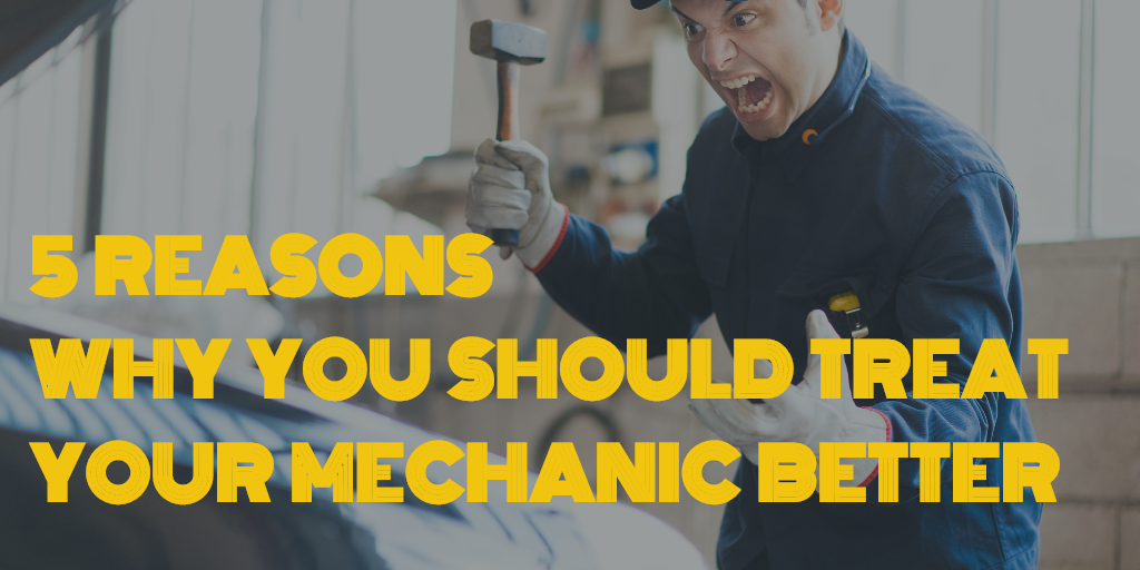 5 Reasons Why You Should Treat Your Mechanic Better