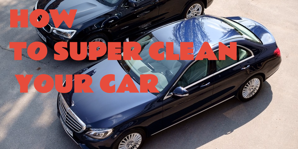 HOW TO SUPER CLEAN YOUR CAR